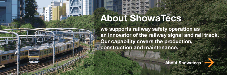 About Showatecs - we supports railway safety operation as an innovator of the railway signal and rail track. Our capability covers the production, construction and maintenance.